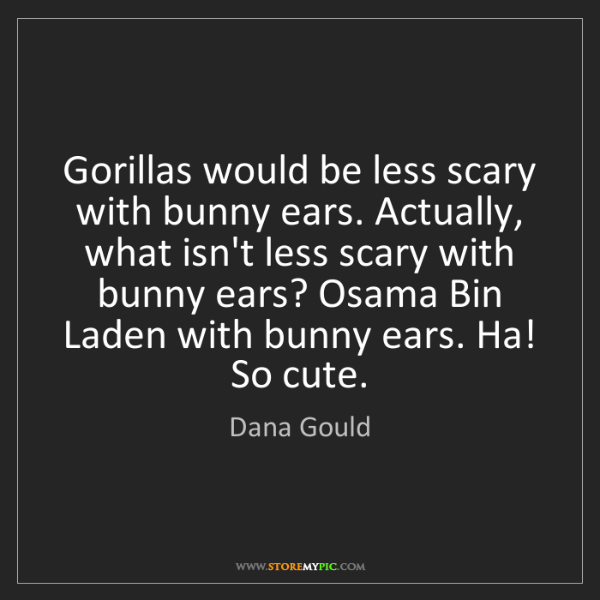 Dana Gould: Gorillas would be less scary with bunny ears. Actually,...