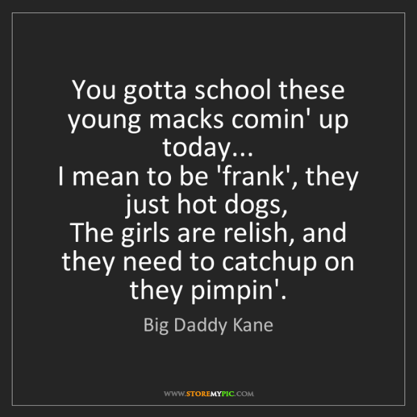 Big Daddy Kane: You gotta school these young macks comin' up today......