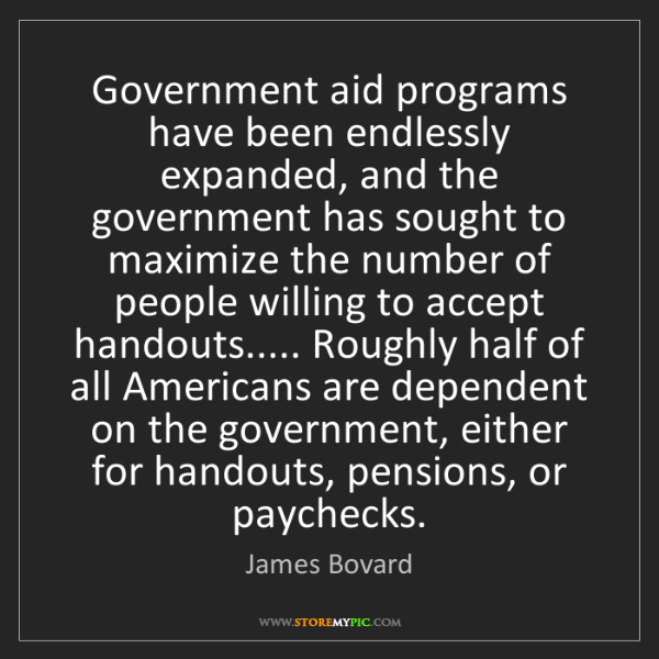 James Bovard: Government aid programs have been endlessly expanded,...