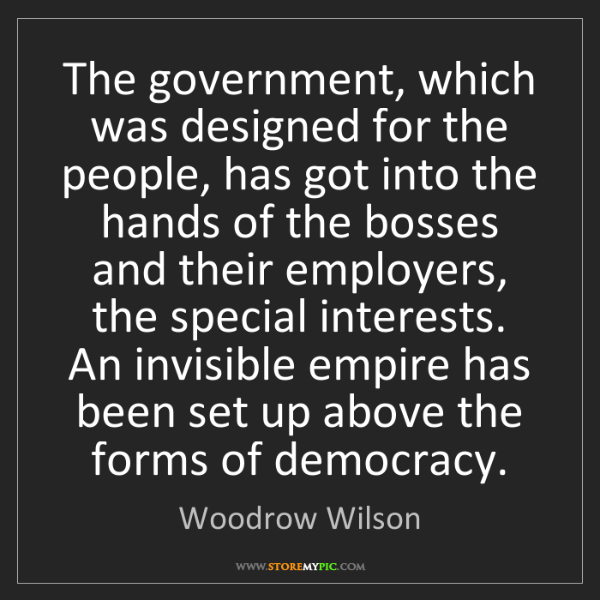 Woodrow Wilson: The government, which was designed for the people, has...