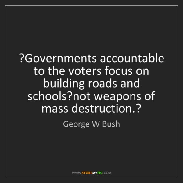 George W Bush: ?Governments accountable to the voters focus on building...