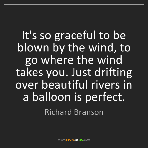 Richard Branson: It's so graceful to be blown by the wind, to go where...