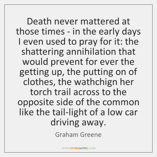 Death never mattered at those times - in the early days I ...
