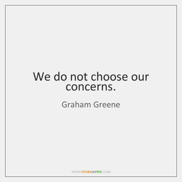 We do not choose our concerns.