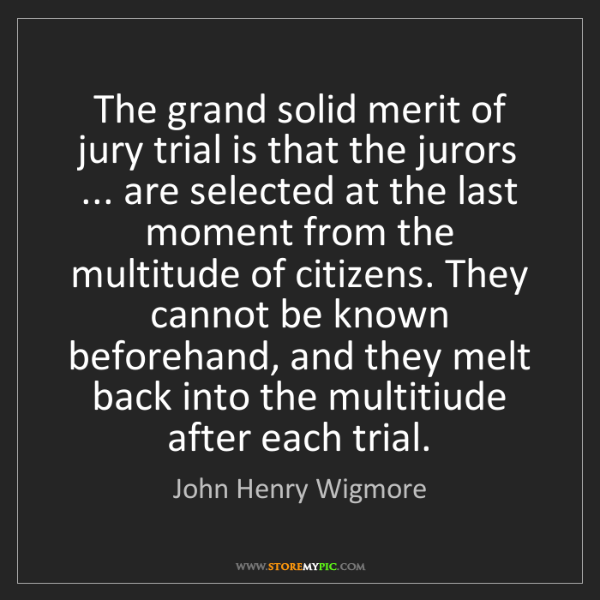 John Henry Wigmore: The grand solid merit of jury trial is that the jurors...