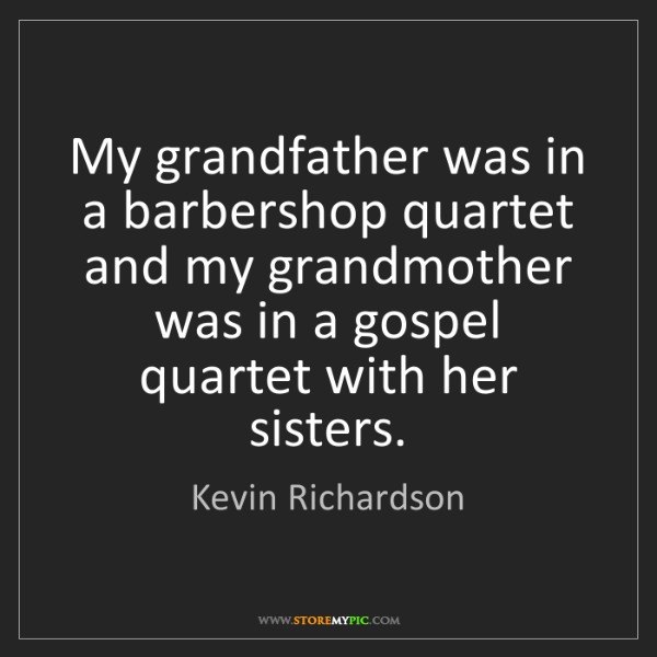 Kevin Richardson: My grandfather was in a barbershop quartet and my grandmother...