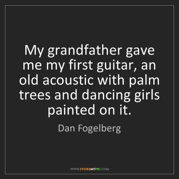 Dan Fogelberg: My grandfather gave me my first guitar, an old acoustic...