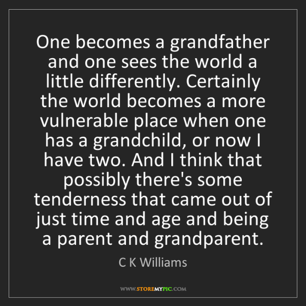 C K Williams: One becomes a grandfather and one sees the world a little...