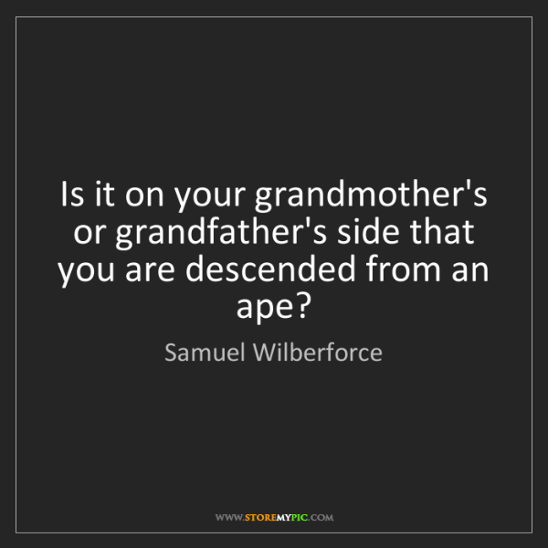 Samuel Wilberforce: Is it on your grandmother's or grandfather's side that...