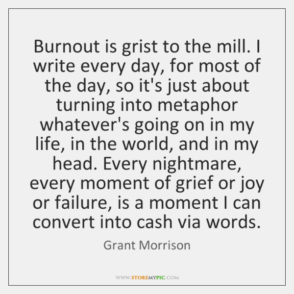 Burnout is grist to the mill. I write every day, for most ...