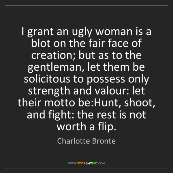 Charlotte Bronte: I grant an ugly woman is a blot on the fair face of creation;...
