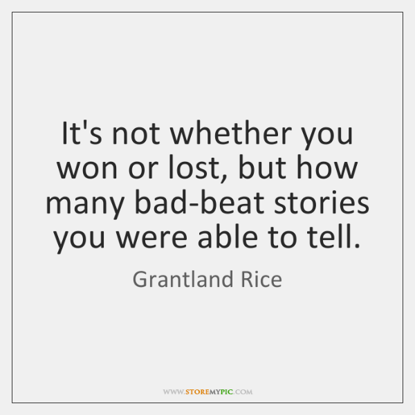 It's not whether you won or lost, but how many bad-beat stories ...