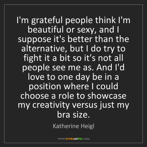 Katherine Heigl: I'm grateful people think I'm beautiful or sexy, and...