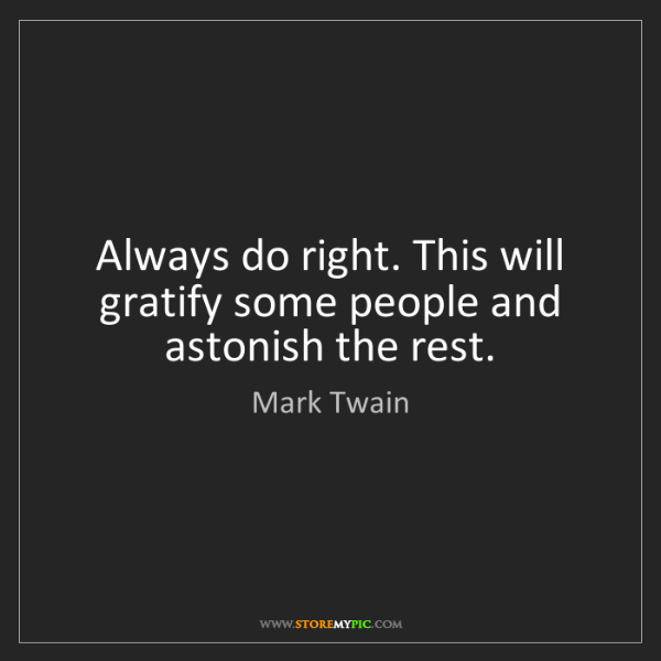 Mark Twain: Always do right. This will gratify some people and astonish...