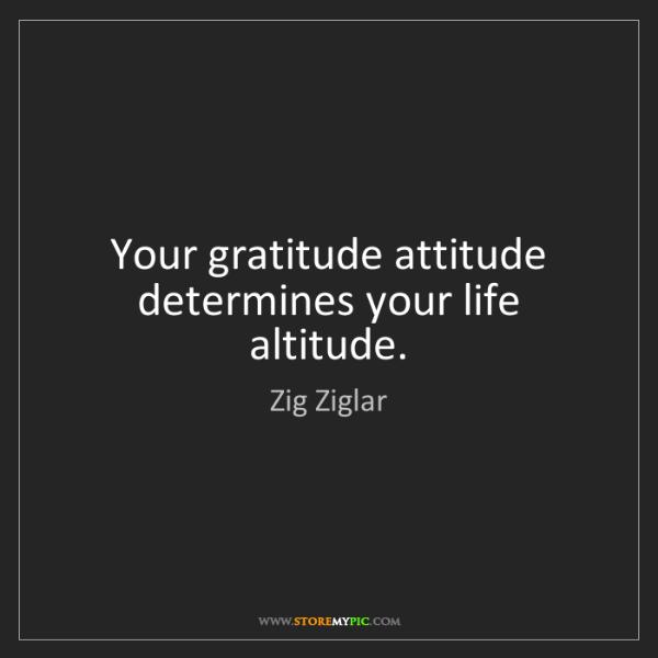 Zig Ziglar: Your gratitude attitude determines your life altitude.