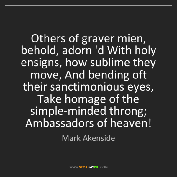 Mark Akenside: Others of graver mien, behold, adorn 'd With holy ensigns,...