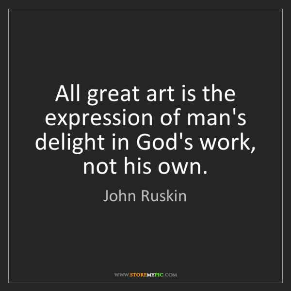 John Ruskin: All great art is the expression of man's delight in God's...
