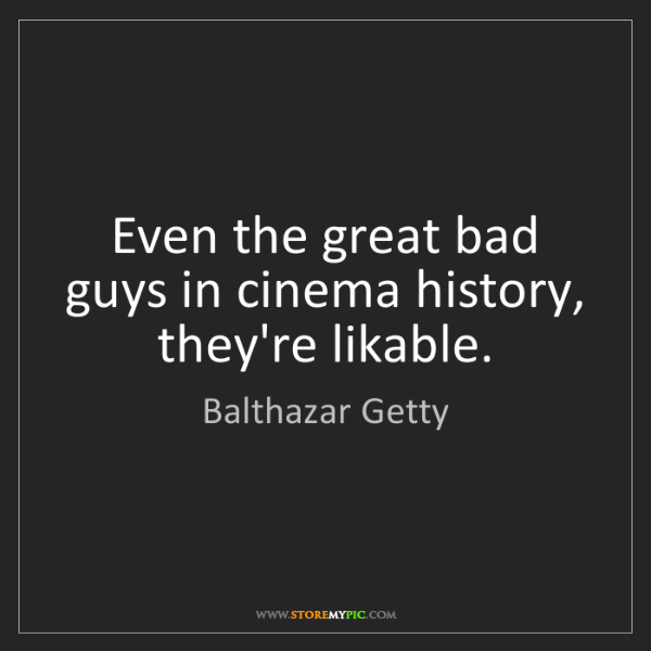 Balthazar Getty: Even the great bad guys in cinema history, they're likable.