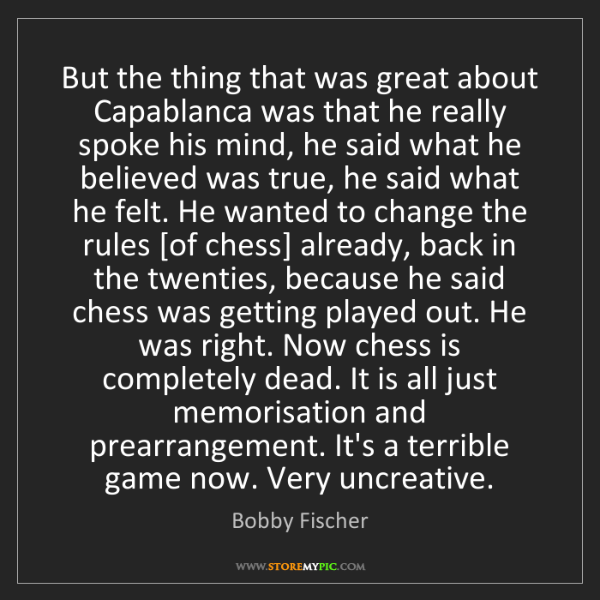 Bobby Fischer: But the thing that was great about Capablanca was that...
