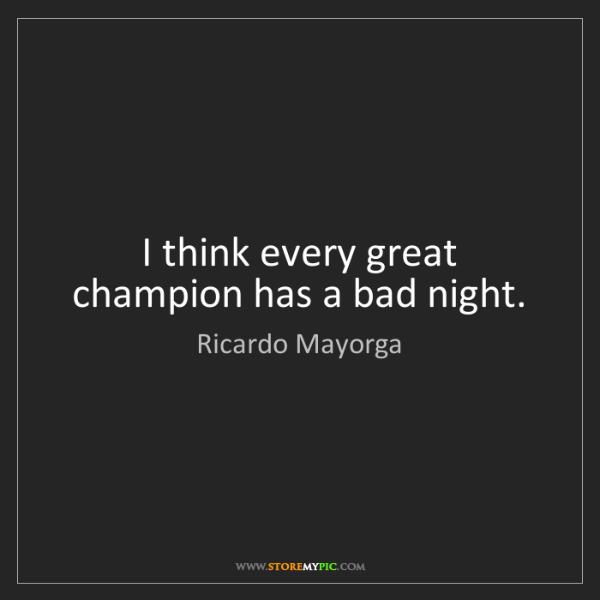 Ricardo Mayorga: I think every great champion has a bad night.