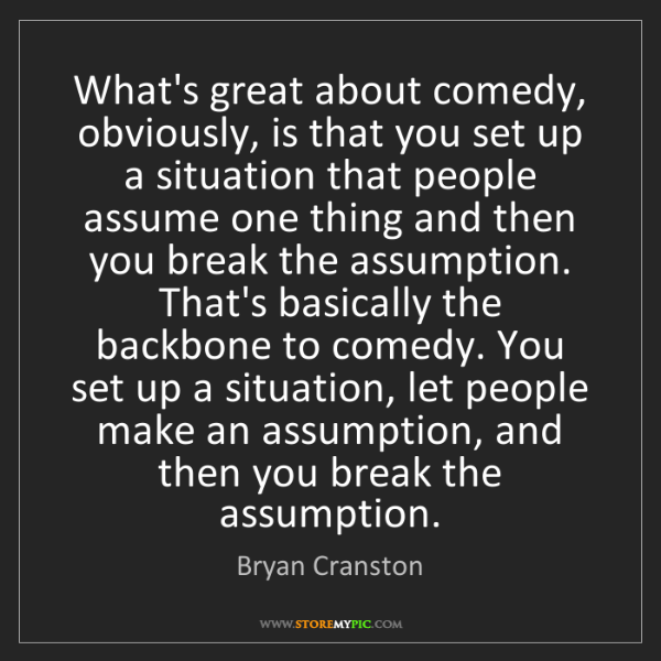 Bryan Cranston: What's great about comedy, obviously, is that you set...