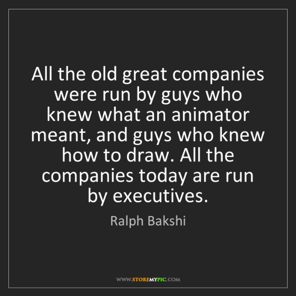 Ralph Bakshi: All the old great companies were run by guys who knew...