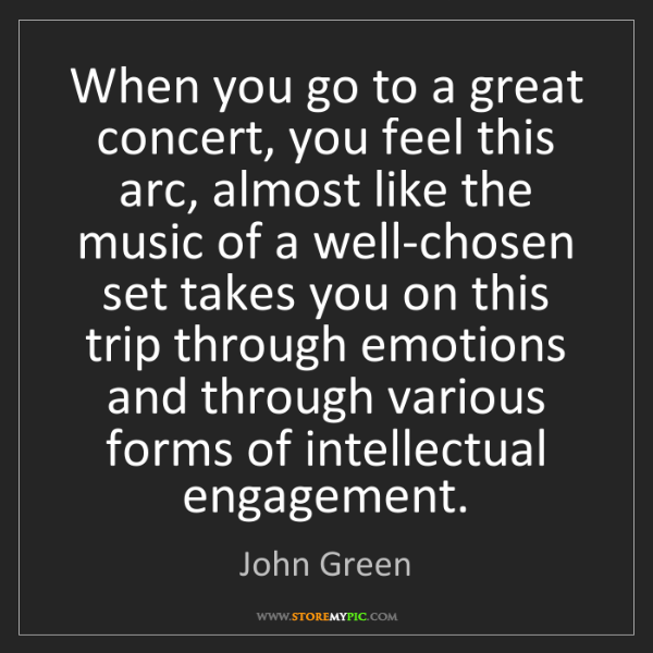 John Green: When you go to a great concert, you feel this arc, almost...