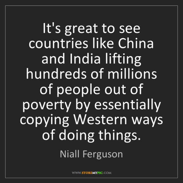 Niall Ferguson: It's great to see countries like China and India lifting...