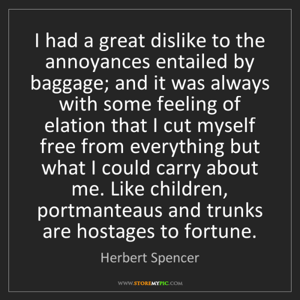 Herbert Spencer: I had a great dislike to the annoyances entailed by baggage;...