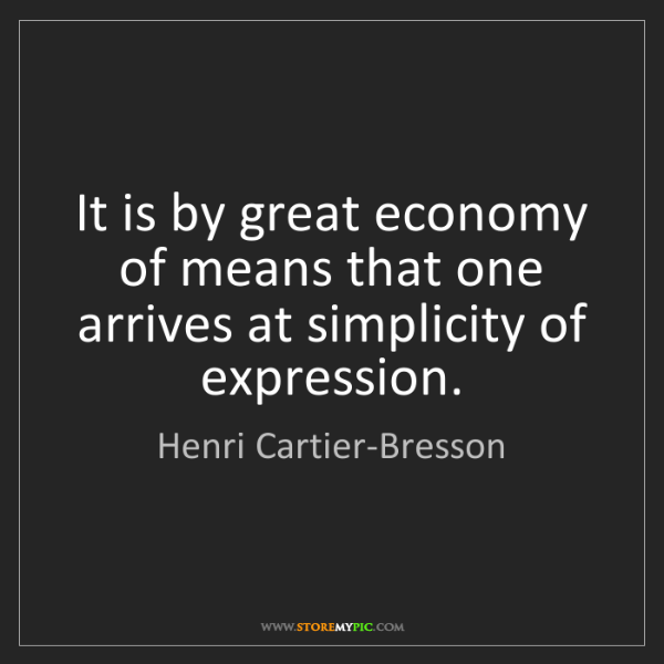 Henri Cartier-Bresson: It is by great economy of means that one arrives at simplicity...