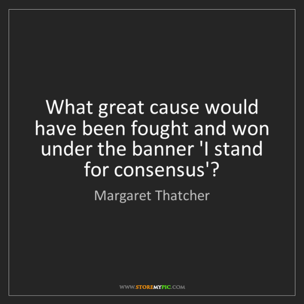 Margaret Thatcher: What great cause would have been fought and won under...