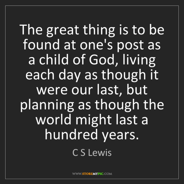 C S Lewis: The great thing is to be found at one's post as a child...