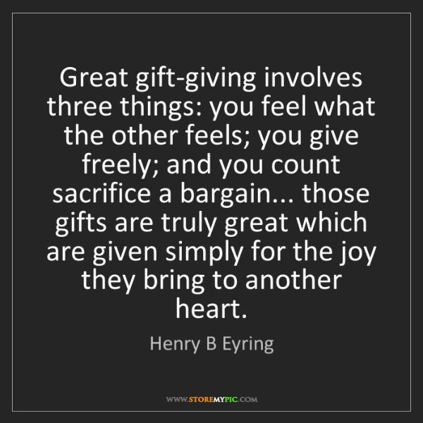 Henry B Eyring: Great gift-giving involves three things: you feel what...