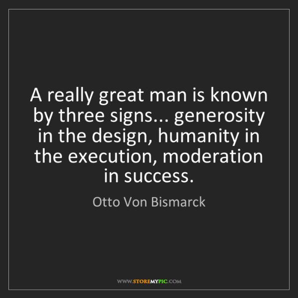 Otto Von Bismarck: A really great man is known by three signs... generosity...