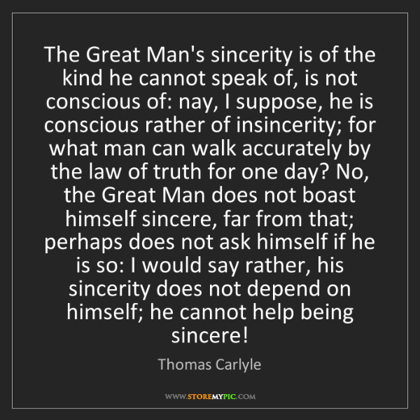 Thomas Carlyle: The Great Man's sincerity is of the kind he cannot speak...