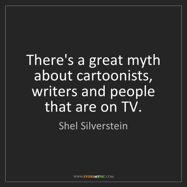 Shel Silverstein: There's a great myth about cartoonists, writers and people...