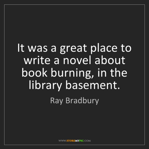 Ray Bradbury: It was a great place to write a novel about book burning,...