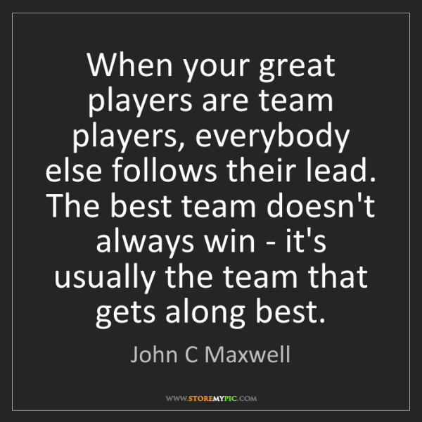 John C Maxwell: When your great players are team players, everybody else...