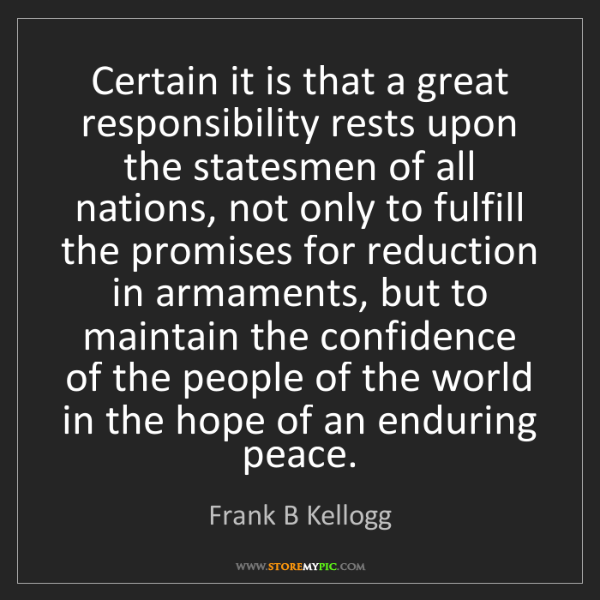 Frank B Kellogg: Certain it is that a great responsibility rests upon...