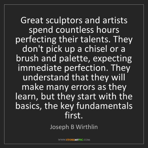 Joseph B Wirthlin: Great sculptors and artists spend countless hours perfecting...