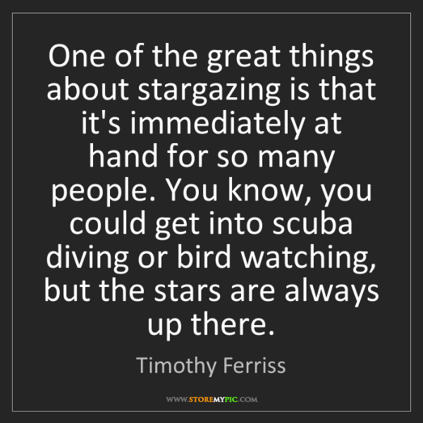 Timothy Ferriss: One of the great things about stargazing is that it's...