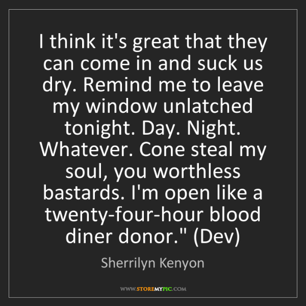 Sherrilyn Kenyon: I think it's great that they can come in and suck us...