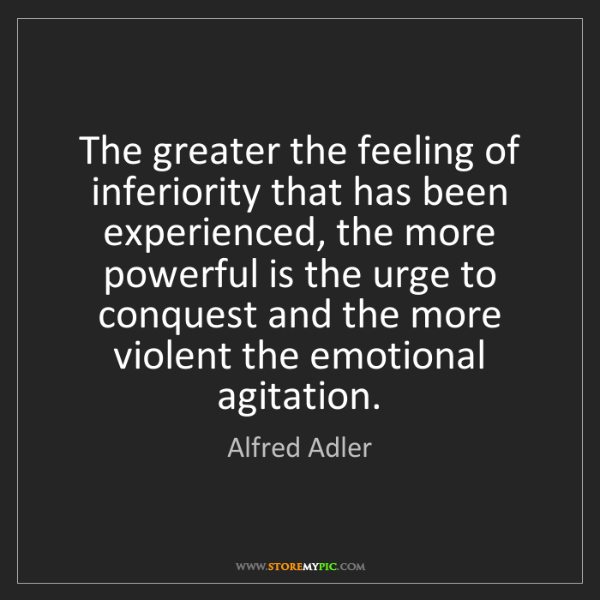 Alfred Adler: The greater the feeling of inferiority that has been...