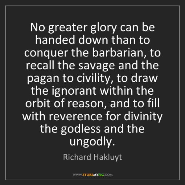Richard Hakluyt: No greater glory can be handed down than to conquer the...