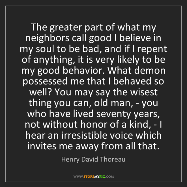 Henry David Thoreau: The greater part of what my neighbors call good I believe...