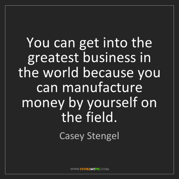 Casey Stengel: You can get into the greatest business in the world because...