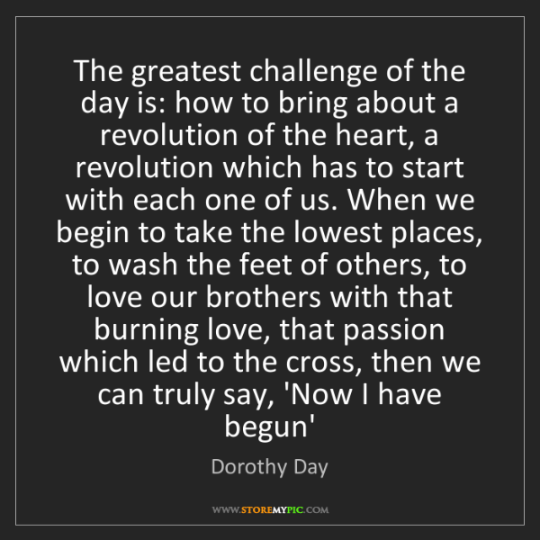 Dorothy Day: The greatest challenge of the day is: how to bring about...