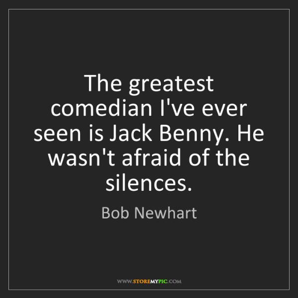 Bob Newhart: The greatest comedian I've ever seen is Jack Benny. He...