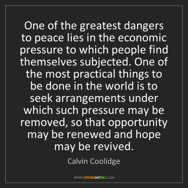 Calvin Coolidge: One of the greatest dangers to peace lies in the economic...