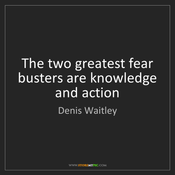 Denis Waitley: The two greatest fear busters are knowledge and action